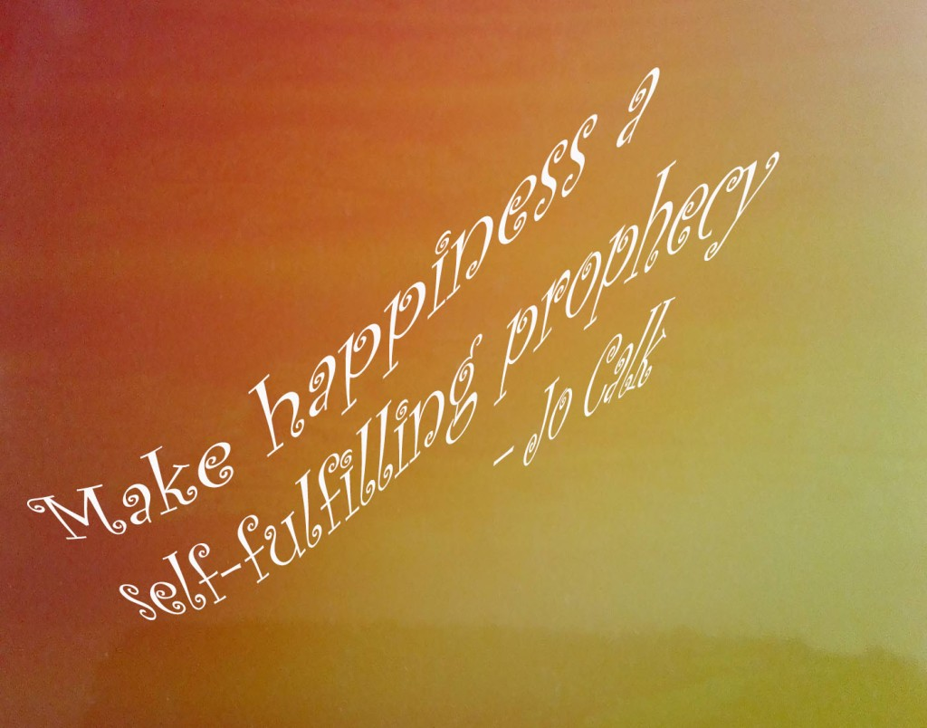 Make happiness a self-fulfilling prophecy – Jo Calk