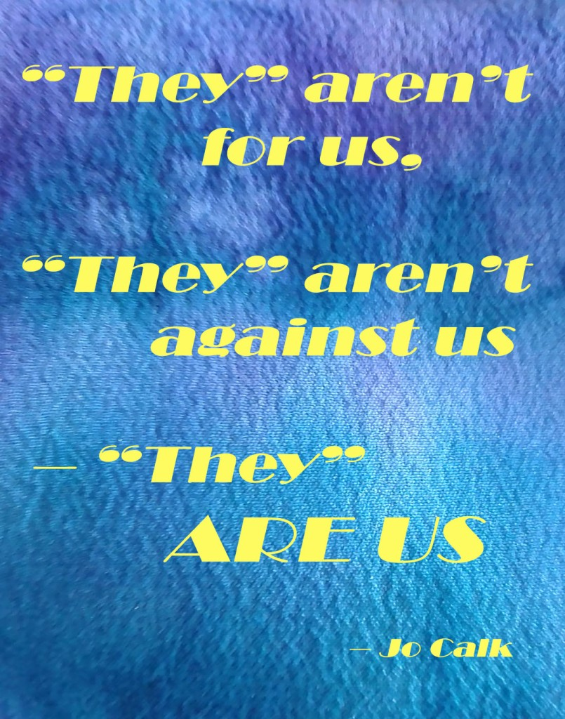 """They"" aren't for us, ""they"" aren't against us – ""They"" ARE US – Jo Calk"