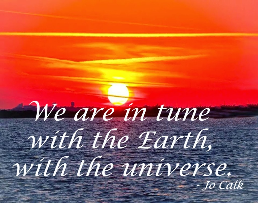 We are in tune with the Earth, with the universe. – Jo Calk